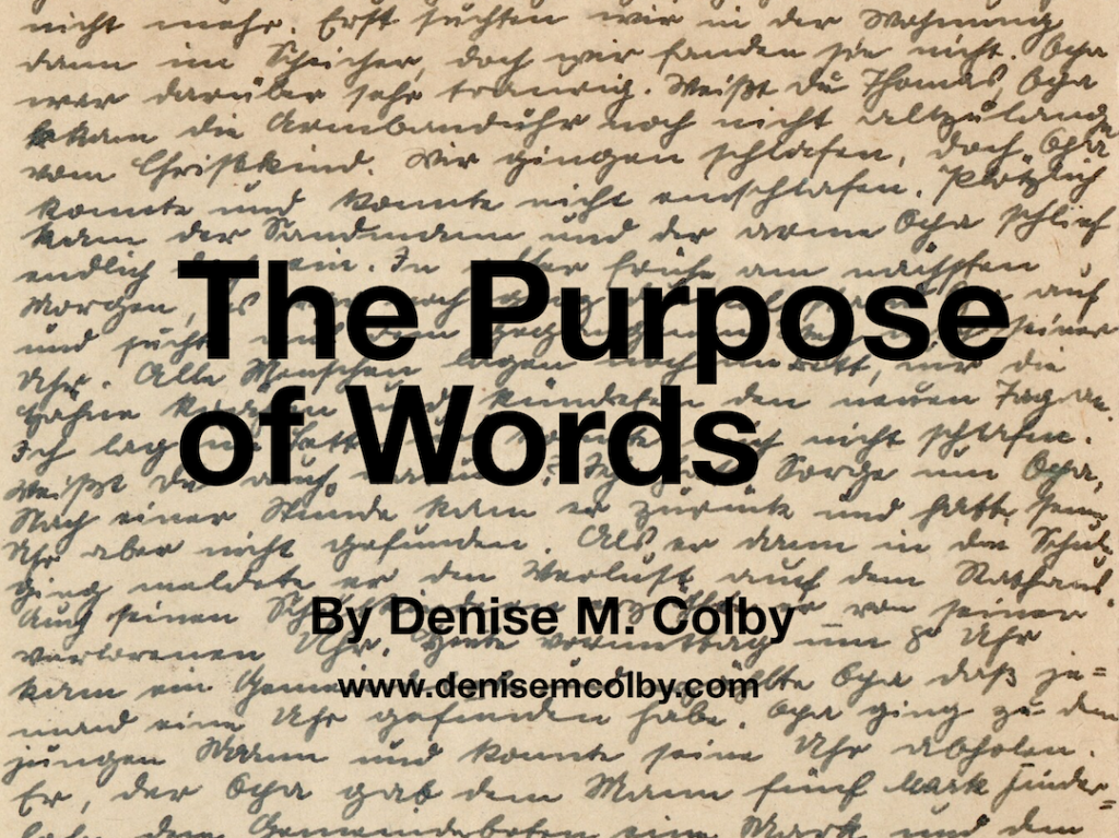 Denise M. Colby writes about The Purpose of Words in her blog post Writing Words that Encourage, Enrich, and Engage on denisemcolby.com