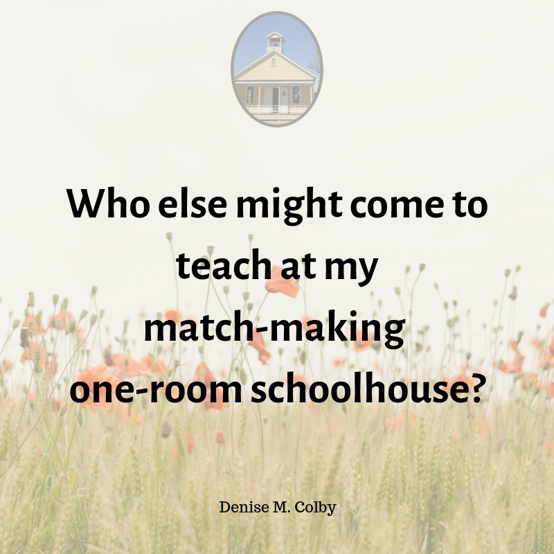 Quote from Blog by Denise M. Colby - Who else might come to teach at my match-making one-room schoolhouse