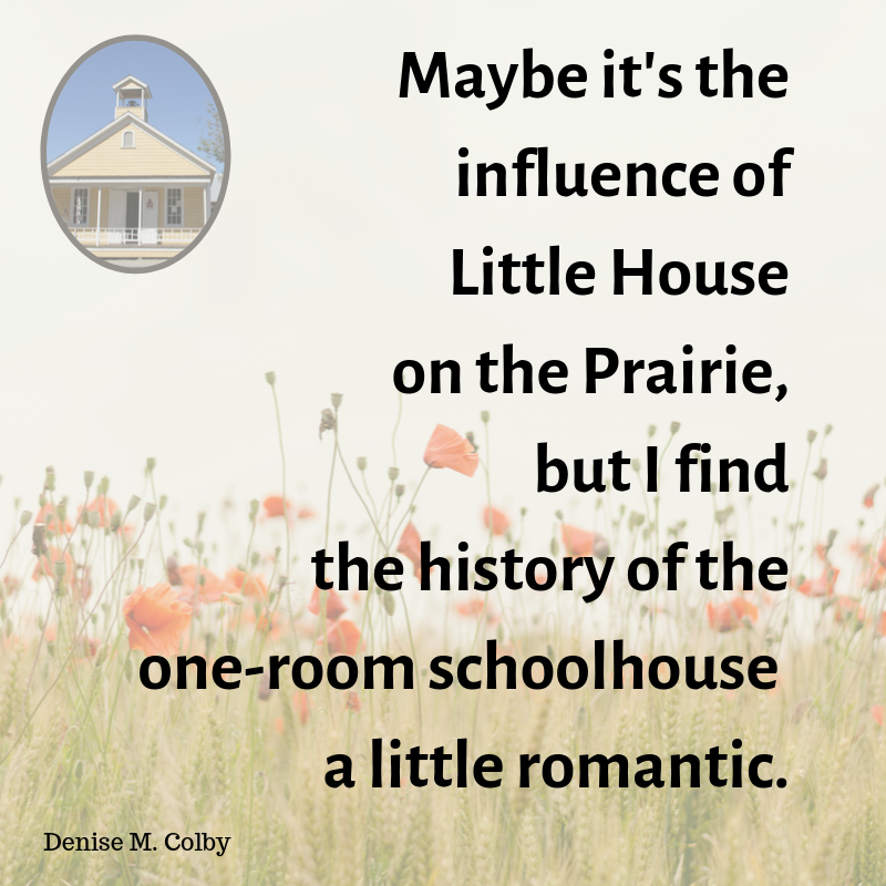 Quote from Blog by Denise M. Colby - Maybe it's the influence of Little House on the Prairie, but i find the history of the one-room schoolhouse a little romantic