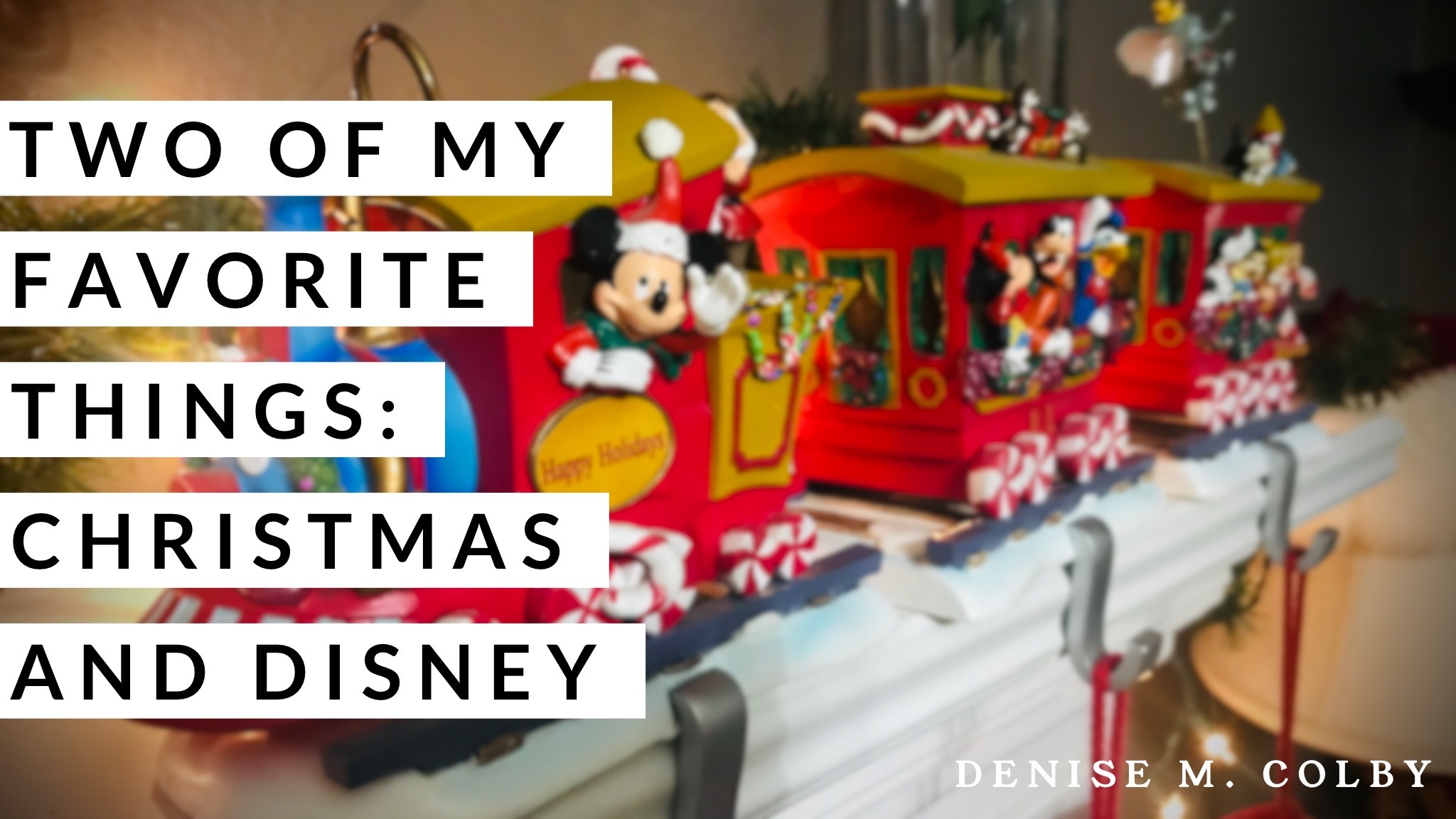 Title Graphic for Denise M. Colby Blog Post Titled Two of My Favorite Things: Christmas and Disney with background pic of Disney Christmas Train Stocking Holders