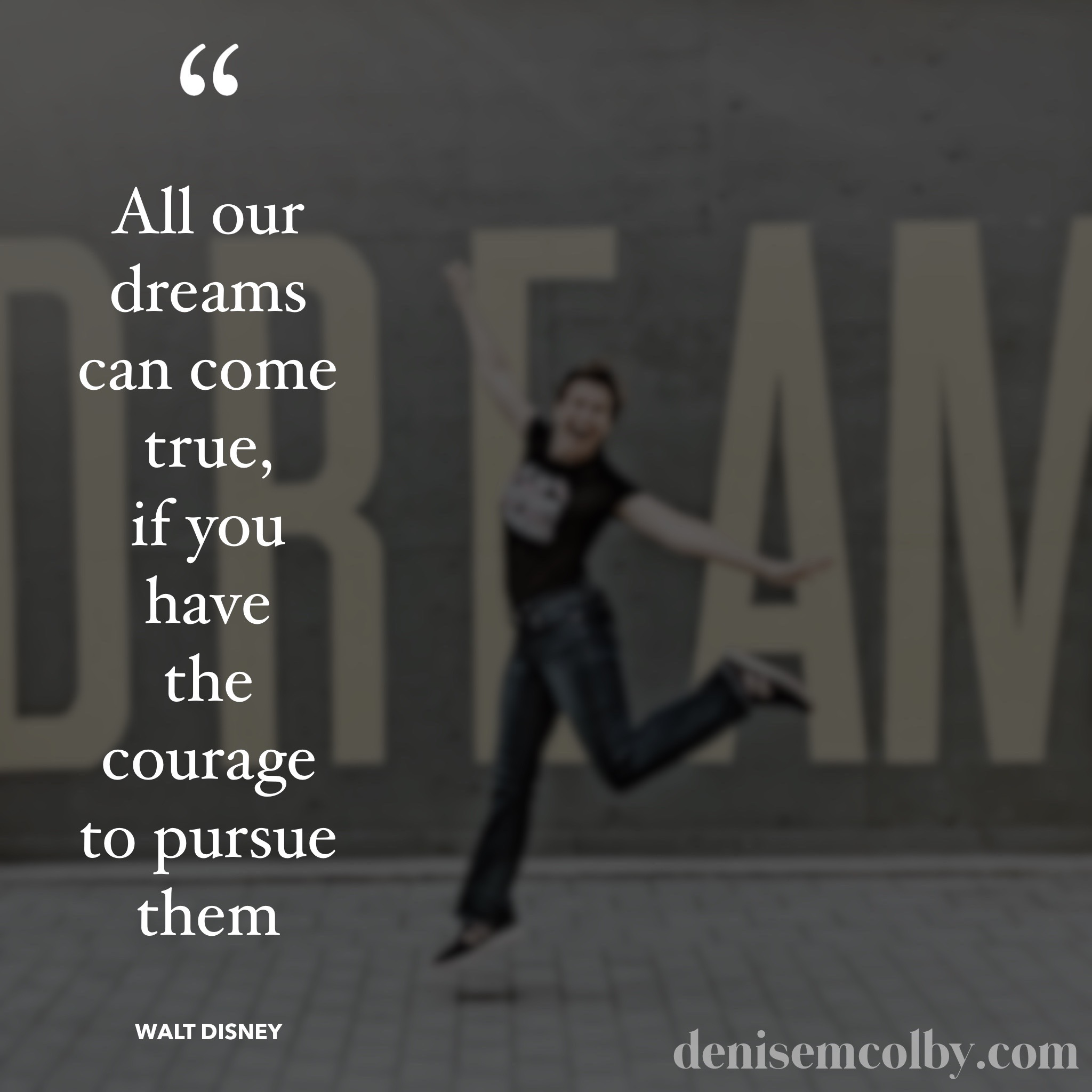 Walt Disney Quote All our dreams can come true, if you have the courage to pursue them with blurred photo of Denise M. Colby leaping in front of Dream sign