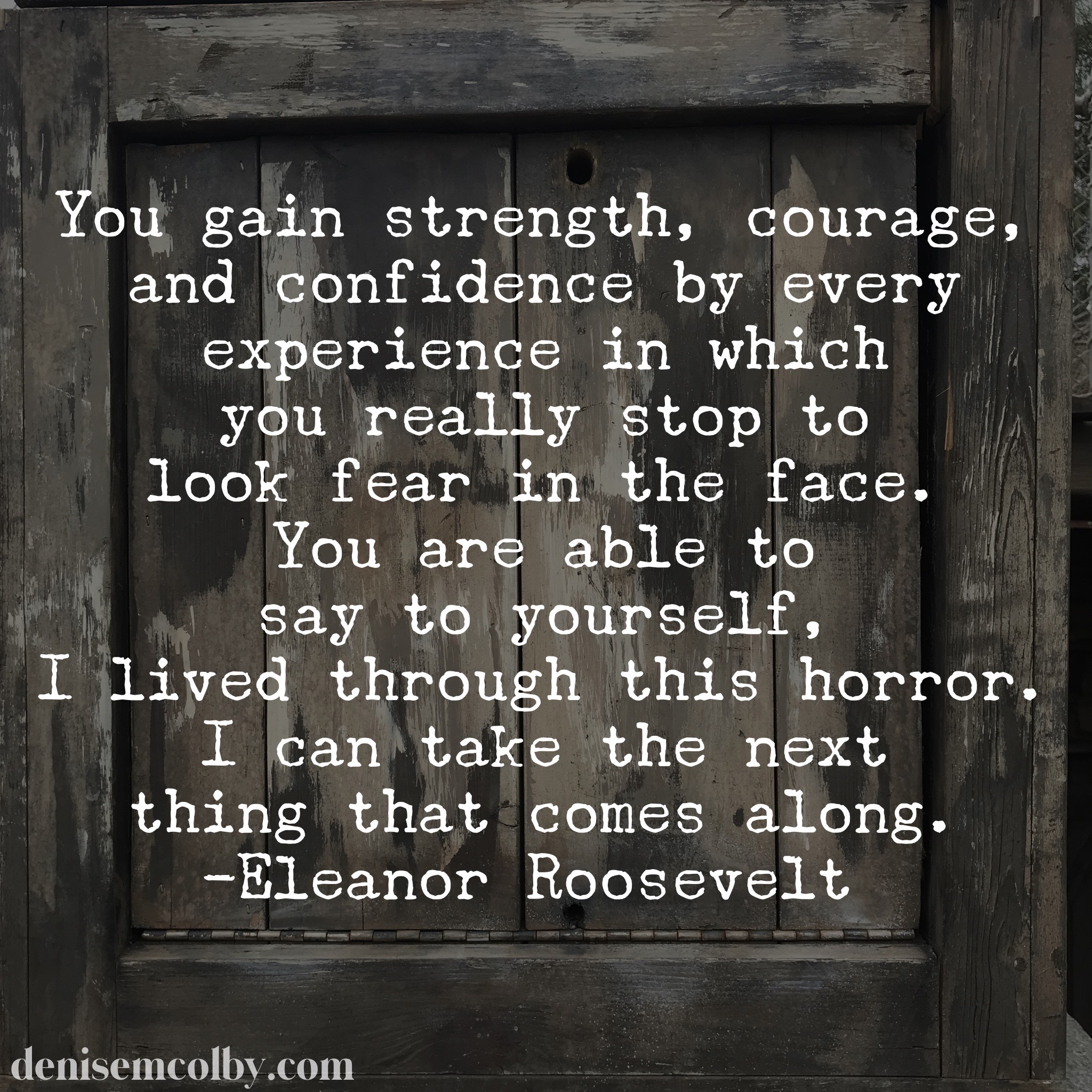 Eleanor Roosevelt Quote about strength, courage and confidence over a wooden crate background by Denise M. Colby