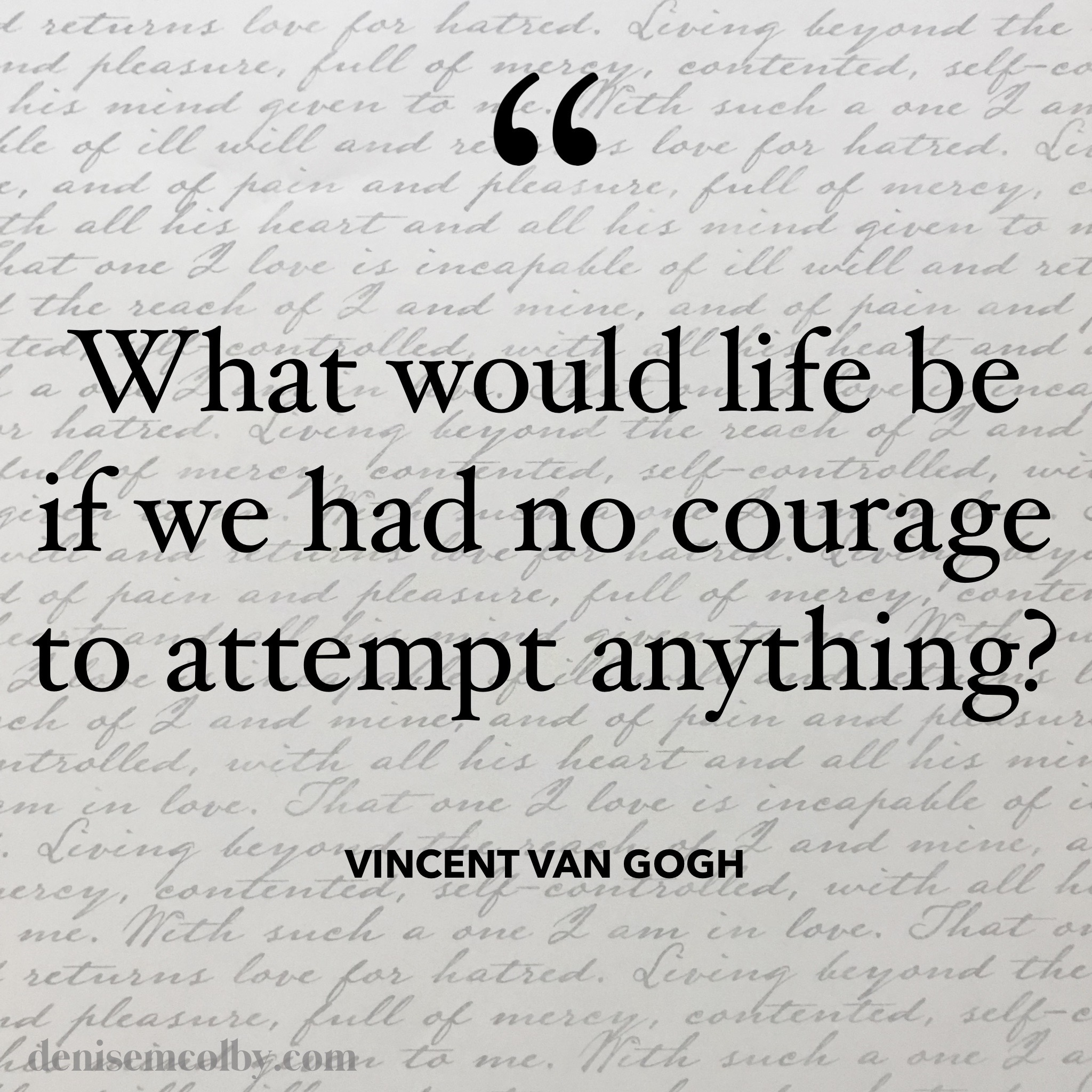 Vincent Van Gogh Quote What would life be if we had no courage to attempt anything? with cursive writing in the background