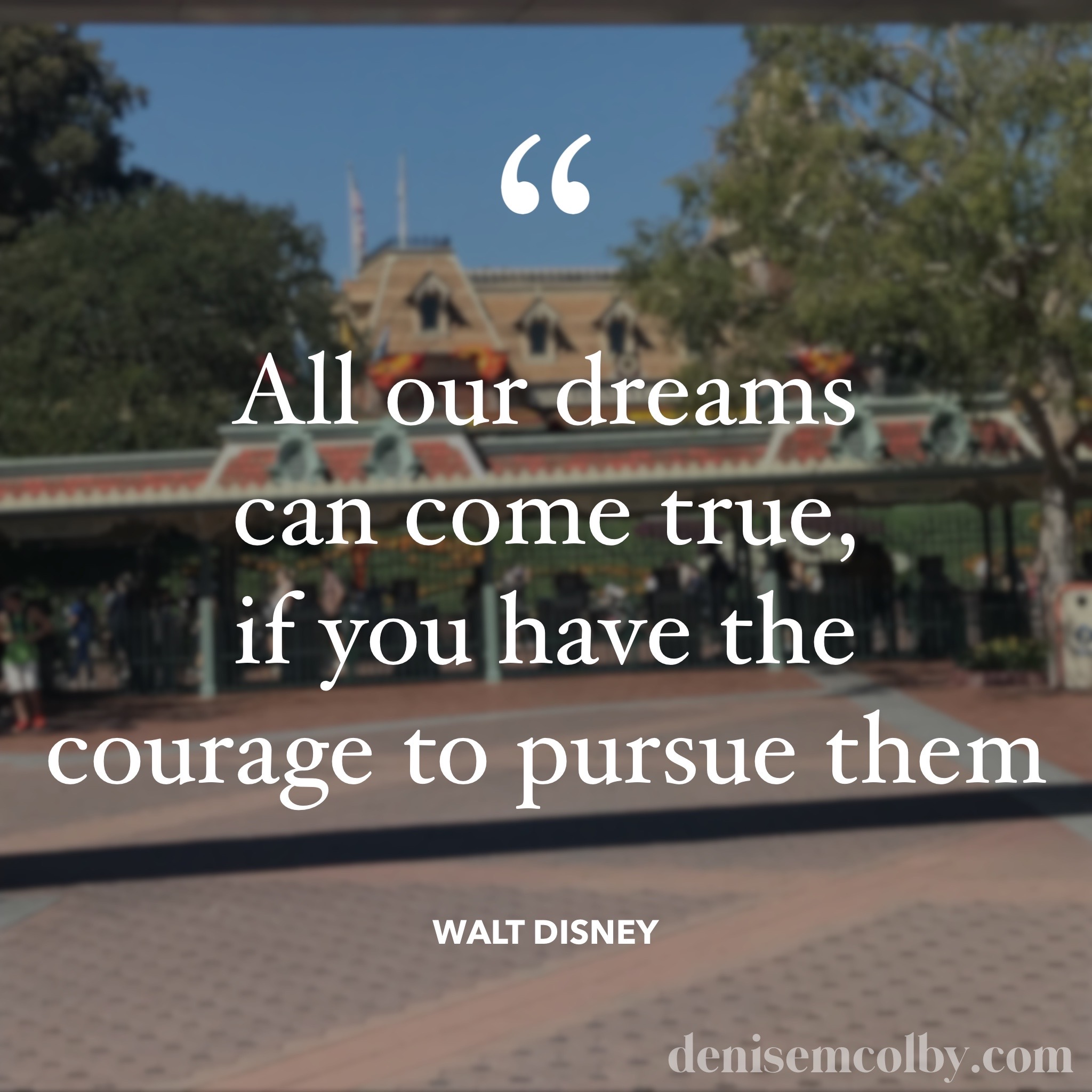 Courage quote All our dreams can come true, if you have the courage to pursue them by Walt Disney in front of Disneyland