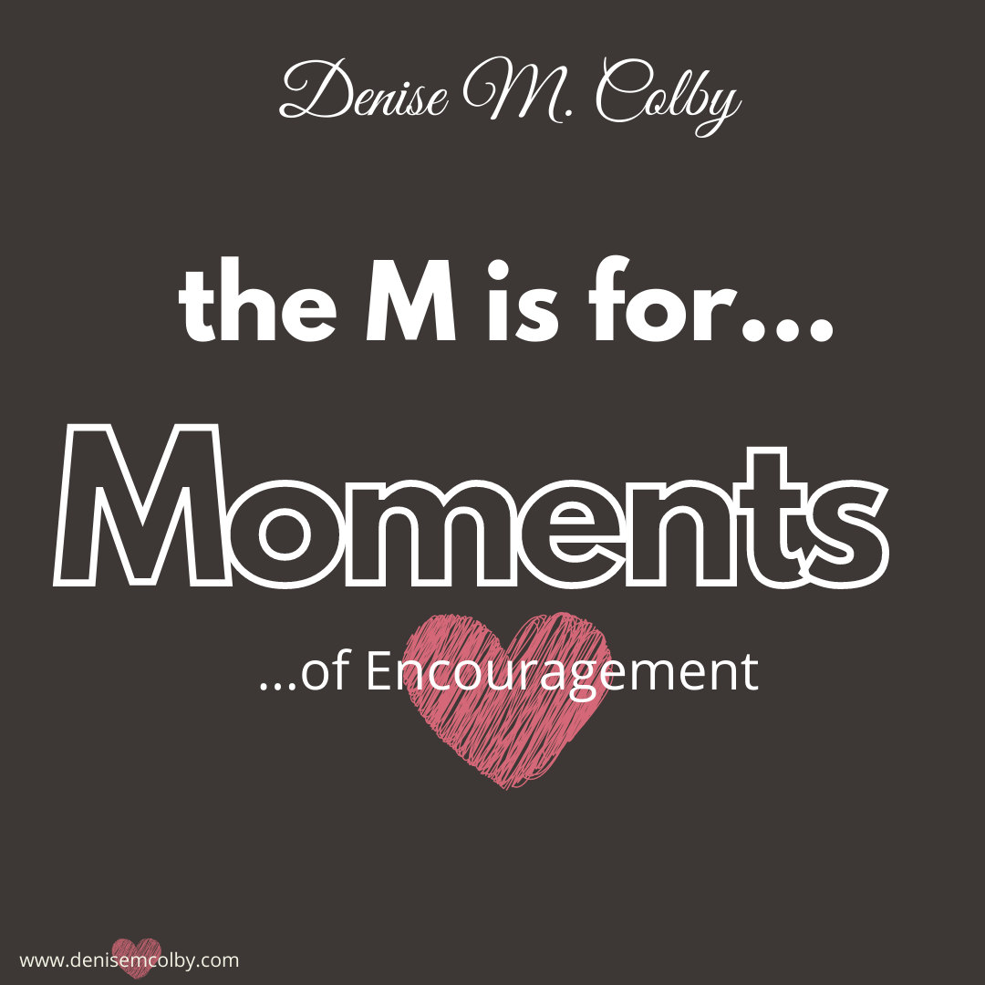 Graphic with the words Denise M. Colby, the M is for...Moments of Encouragement for the blog post talking about crystal clear moments
